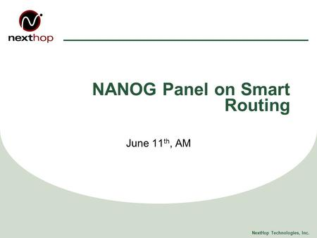 NextHop Technologies, Inc. NANOG Panel on Smart Routing June 11 th, AM.