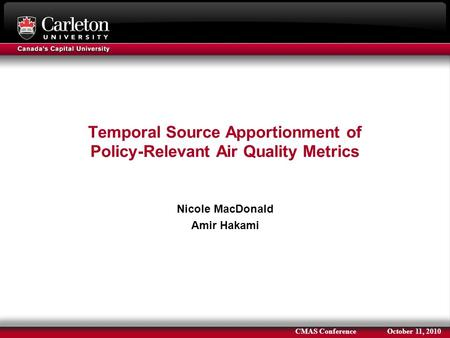 Temporal Source Apportionment of Policy-Relevant Air Quality Metrics Nicole MacDonald Amir Hakami CMAS Conference October 11, 2010.