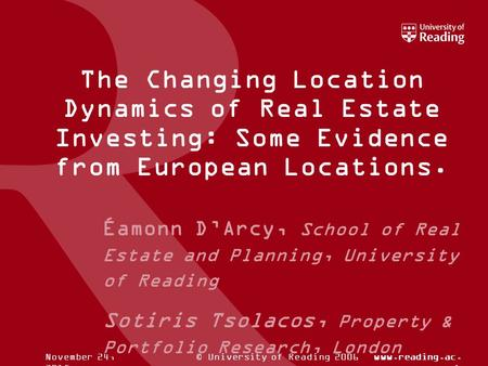 © University of Reading 2006www.reading.ac. ukNovember 24, 2015 The Changing Location Dynamics of Real Estate Investing: Some Evidence from European Locations.