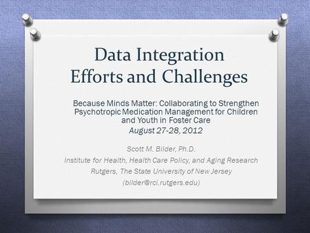 Data Integration Efforts and Challenges Scott M. Bilder, Ph.D. Institute for Health, Health Care Policy, and Aging Research Rutgers, The State University.