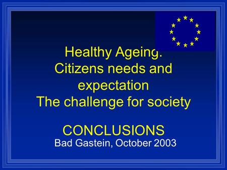 Healthy Ageing: Citizens needs and expectation The challenge for society CONCLUSIONS Bad Gastein, October 2003.
