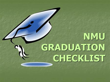 NMU GRADUATION CHECKLIST. Congratulations! Graduating is a BIG accomplishment Fewer than 50 percent of all entering Fewer than 50 percent of all entering.