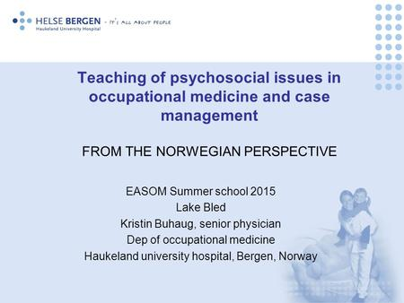 Teaching of psychosocial issues in occupational medicine and case management FROM THE NORWEGIAN PERSPECTIVE EASOM Summer school 2015 Lake Bled Kristin.