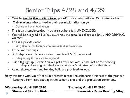 Senior Trips 4/28 and 4/29  Must be inside the auditorium by 9 AM. Bus routes will run 25 minutes earlier.  Only students who turned in their permission.