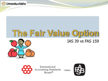 IAS 39 vs FAS 159 versus. Must meet criteria so that financial reporting is improved by fair value measurement Precludes similar items as listed in FAS159.