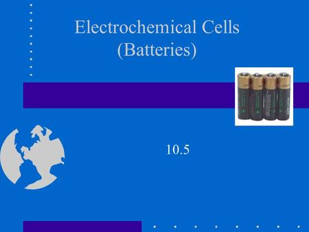 Electrochemical Cells (Batteries) 10.5. Electrochemical Cells Section 10.5 (Batteries) Cell is another name for battery. Cells are classified as either.