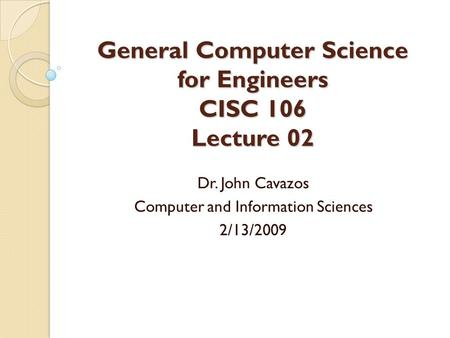 General Computer Science for Engineers CISC 106 Lecture 02 Dr. John Cavazos Computer and Information Sciences 2/13/2009.