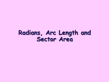 Radians, Arc Length and Sector Area. Radians Radians are units for measuring angles. They can be used instead of degrees. r O 1 radian is the size of.