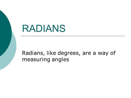 RADIANS Radians, like degrees, are a way of measuring angles.