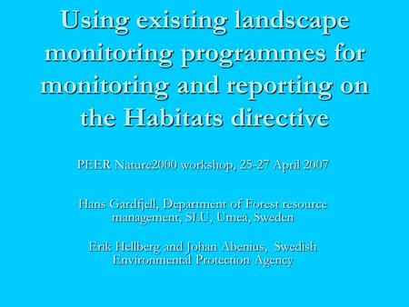 Using existing landscape monitoring programmes for monitoring and reporting on the Habitats directive PEER Nature2000 workshop, 25-27 April 2007 Hans Gardfjell,