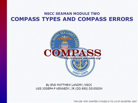 NSCC SEAMAN MODULE TWO COMPASS TYPES AND COMPASS ERRORS By ENS MATTHEW LANDRY, NSCC USS JOSEPH P KENNEDY, JR (DD 850) DIVISION FOR USE WITH CHAPTER 2,
