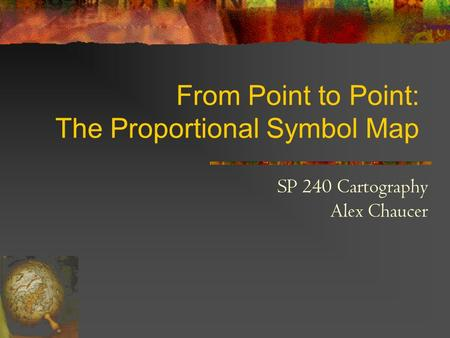 From Point to Point: The Proportional Symbol Map SP 240 Cartography Alex Chaucer.