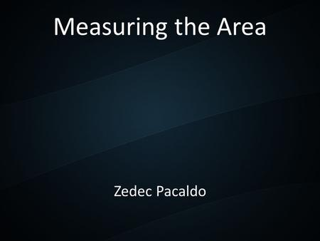 Measuring the Area Zedec Pacaldo. What does area means? A quantity that expresses the extent of a two-dimensional surface or shape, or planar lamina,