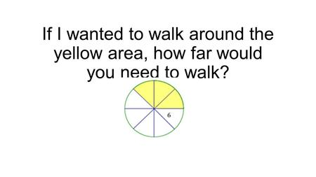 If I wanted to walk around the yellow area, how far would you need to walk?