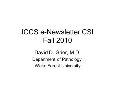 ICCS e-Newsletter CSI Fall 2010 David D. Grier, M.D. Department of Pathology. Wake Forest University.