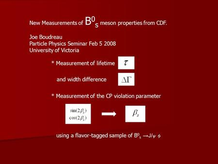 New Measurements of B 0 s meson properties from CDF. Joe Boudreau Particle Physics Seminar Feb 5 2008 University of Victoria * Measurement of lifetime.