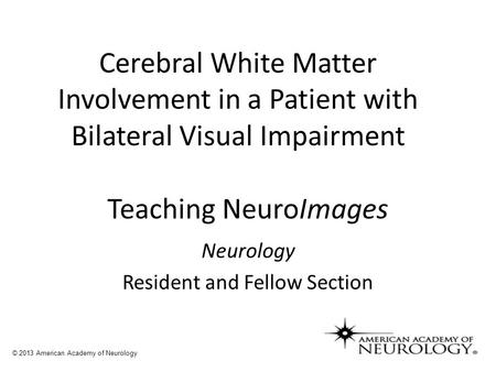 Teaching NeuroImages Neurology Resident and Fellow Section © 2013 American Academy of Neurology Cerebral White Matter Involvement in a Patient with Bilateral.
