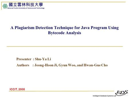 Intelligent Database Systems Lab 國立雲林科技大學 National Yunlin University of Science and Technology A Plagiarism Detection Technique for Java Program Using.