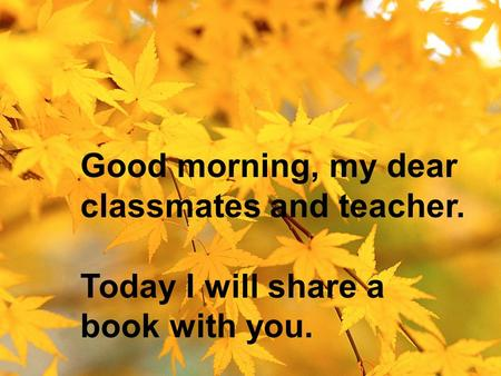 Good morning, my dear classmates and teacher. Today I will share a book with you.