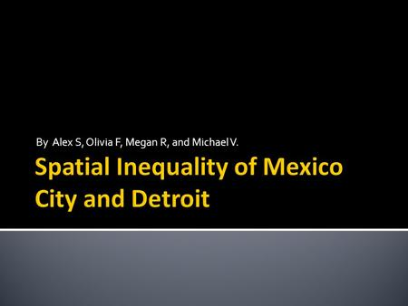 By Alex S, Olivia F, Megan R, and Michael V..  Spatial Inequality means the unequal distribution of wealth or recourses in a geographic area, so that.