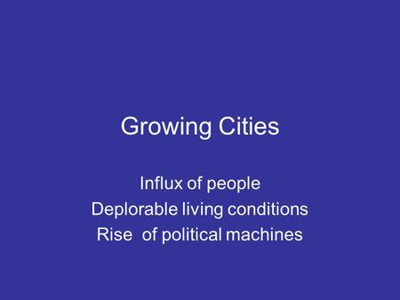 Growing Cities Influx of people Deplorable living conditions Rise of political machines.