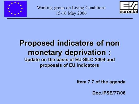 Working group on Living Conditions 15-16 May 2006 Proposed indicators of non monetary deprivation : Update on the basis of EU-SILC 2004 and proposals of.