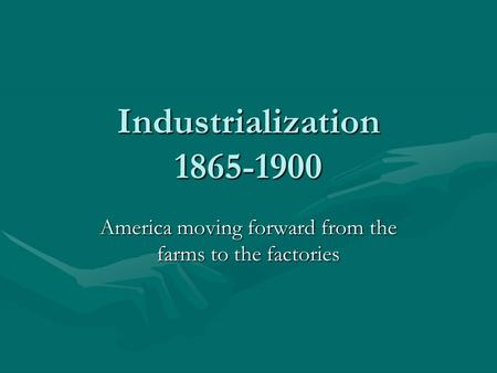 Industrialization 1865-1900 America moving forward from the farms to the factories.
