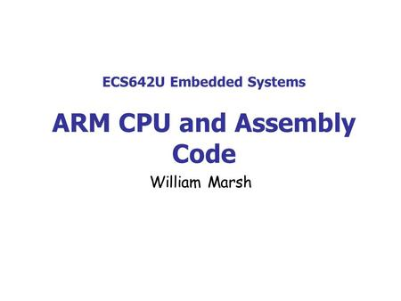 ECS642U Embedded Systems ARM CPU and Assembly Code William Marsh.