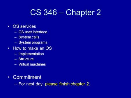 CS 346 – Chapter 2 OS services –OS user interface –System calls –System programs How to make an OS –Implementation –Structure –Virtual machines Commitment.