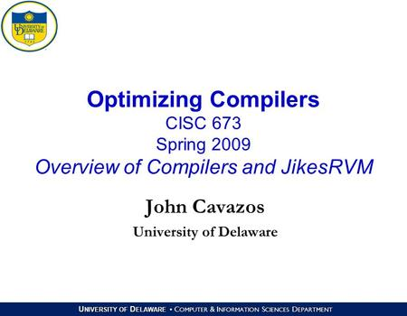 U NIVERSITY OF D ELAWARE C OMPUTER & I NFORMATION S CIENCES D EPARTMENT Optimizing Compilers CISC 673 Spring 2009 Overview of Compilers and JikesRVM John.