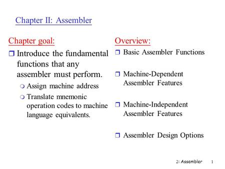 2 : Assembler 1 Chapter II: Assembler Chapter goal: r Introduce the fundamental functions that any assembler must perform. m Assign machine address m Translate.