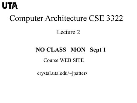 Computer Architecture CSE 3322 Lecture 2 NO CLASS MON Sept 1 Course WEB SITE crystal.uta.edu/~jpatters.