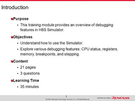 © 2008, Renesas Technology America, Inc., All Rights Reserved 1 Introduction Purpose  This training module provides an overview of debugging features.