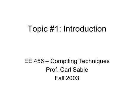 Topic #1: Introduction EE 456 – Compiling Techniques Prof. Carl Sable Fall 2003.