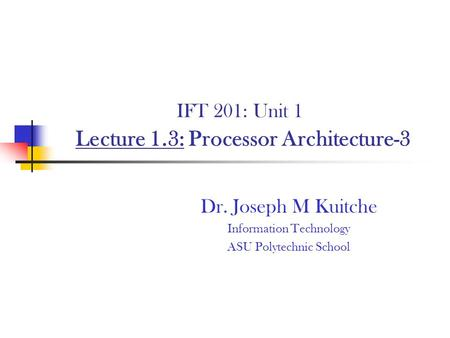 IFT 201: Unit 1 Lecture 1.3: Processor Architecture-3 Dr. Joseph M Kuitche Information Technology ASU Polytechnic School.