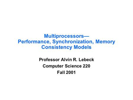 Multiprocessors— Performance, Synchronization, Memory Consistency Models Professor Alvin R. Lebeck Computer Science 220 Fall 2001.