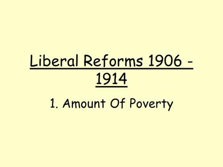 Liberal Reforms 1906 - 1914 1. Amount Of Poverty.