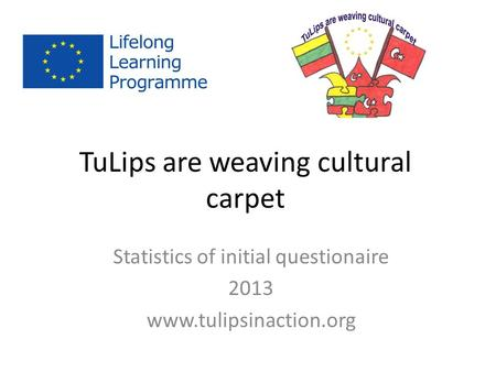 TuLips are weaving cultural carpet Statistics of initial questionaire 2013 www.tulipsinaction.org.