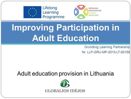 Grundtvig Learning Partnership Nr. LLP-GRU-MP-2013-LT-00159 Improving Participation in Adult Education Adult education provision in Lithuania.