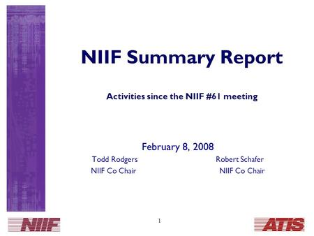 1 NIIF Summary Report Activities since the NIIF #61 meeting February 8, 2008 Todd Rodgers Robert Schafer NIIF Co Chair.