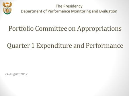 Portfolio Committee on Appropriations Quarter 1 Expenditure and Performance 24 August 2012 The Presidency Department of Performance Monitoring and Evaluation.