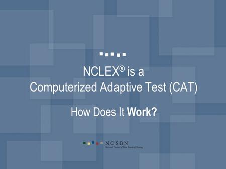 NCLEX ® is a Computerized Adaptive Test (CAT) How Does It Work?