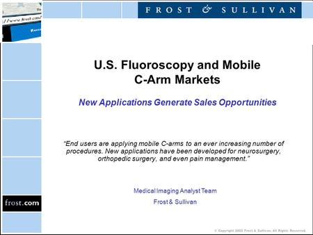 "© Copyright 2002 Frost & Sullivan. All Rights Reserved. U.S. Fluoroscopy and Mobile C-Arm Markets New Applications Generate Sales Opportunities ""End users."