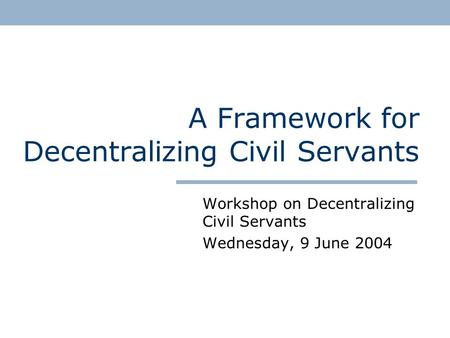 A Framework for Decentralizing Civil Servants Workshop on Decentralizing Civil Servants Wednesday, 9 June 2004.