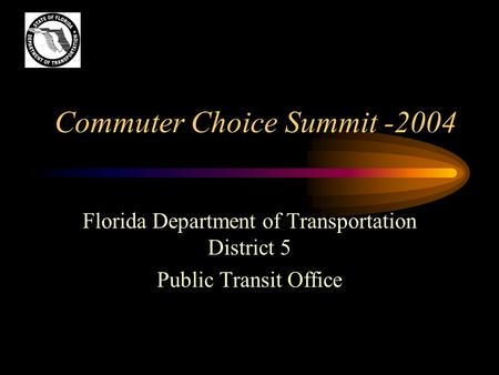 Commuter Choice Summit -2004 Florida Department of Transportation District 5 Public Transit Office.