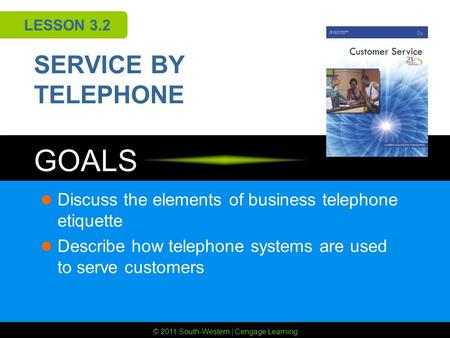 © 2011 South-Western | Cengage Learning GOALS LESSON 3.2 SERVICE BY TELEPHONE Discuss the elements of business telephone etiquette Describe how telephone.