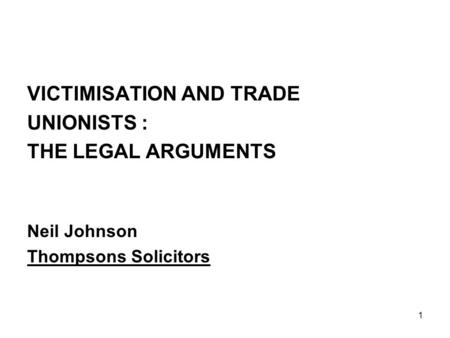1 VICTIMISATION AND TRADE UNIONISTS : THE LEGAL ARGUMENTS Neil Johnson Thompsons Solicitors.