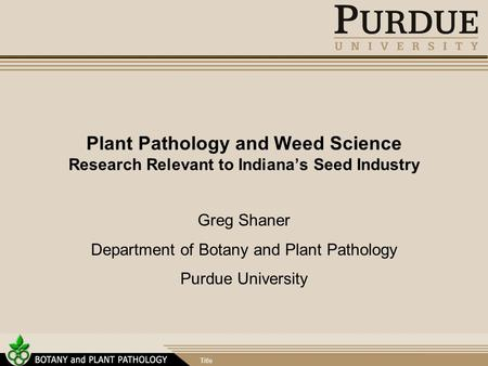 Title Plant Pathology and Weed Science Research Relevant to Indiana's Seed Industry Greg Shaner Department of Botany and Plant Pathology Purdue University.