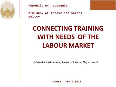 Republic of Macedonia Ministry of labour and social policy CONNECTING TRAINING WITH NEEDS OF THE LABOUR MARKET Mirjanka Aleksevska, Head of Labour Department.