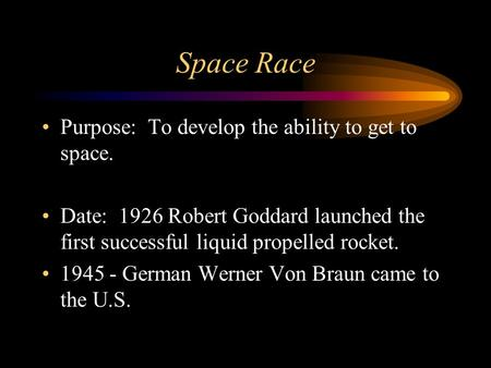 Space Race Purpose: To develop the ability to get to space. Date: 1926 Robert Goddard launched the first successful liquid propelled rocket. 1945 - German.